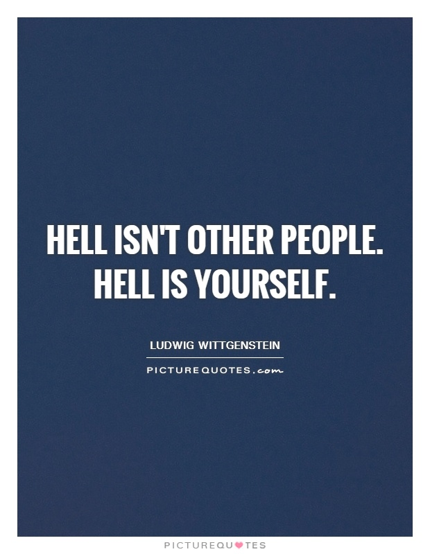 Hell isn't other people. Hell is yourself Picture Quote #1