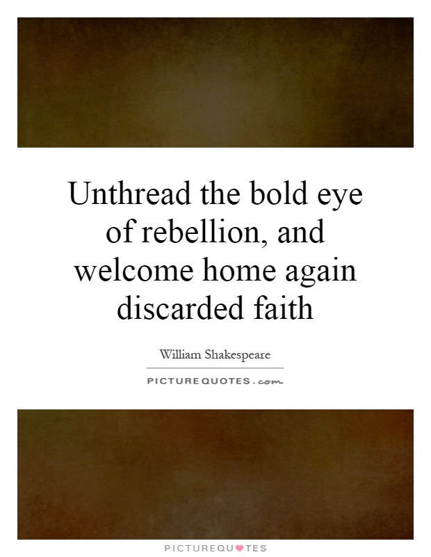 Unthread the bold eye of rebellion, and welcome home again discarded faith Picture Quote #1