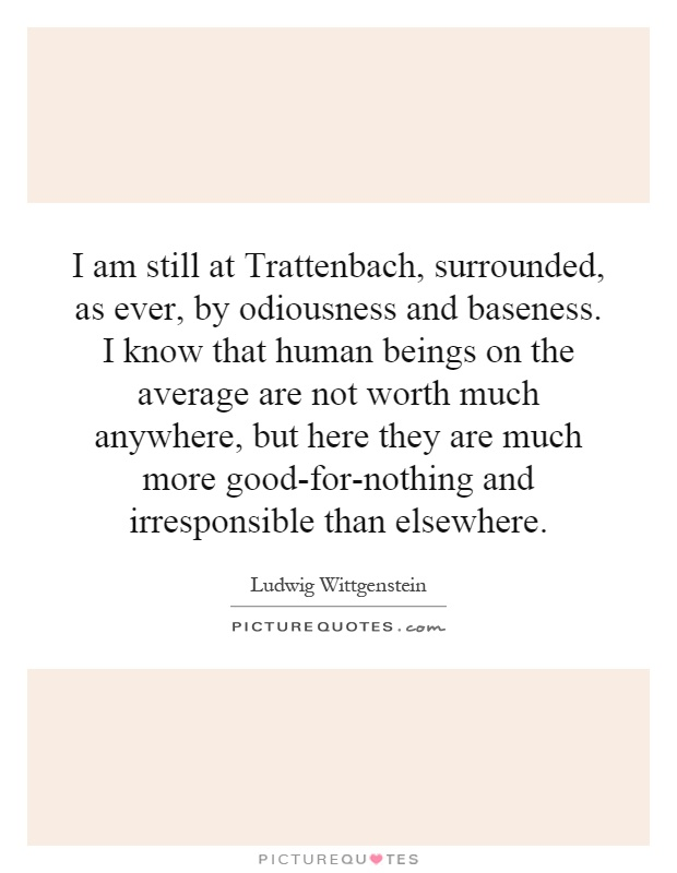 I am still at Trattenbach, surrounded, as ever, by odiousness and baseness. I know that human beings on the average are not worth much anywhere, but here they are much more good-for-nothing and irresponsible than elsewhere Picture Quote #1