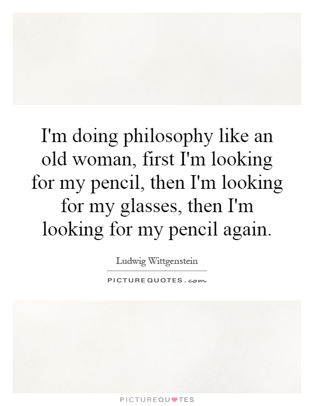 I'm doing philosophy like an old woman, first I'm looking for my pencil, then I'm looking for my glasses, then I'm looking for my pencil again Picture Quote #1
