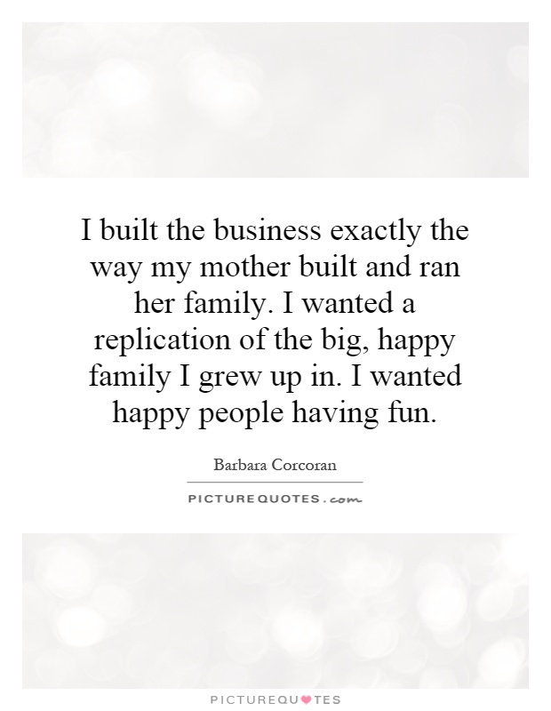 I built the business exactly the way my mother built and ran her family. I wanted a replication of the big, happy family I grew up in. I wanted happy people having fun Picture Quote #1