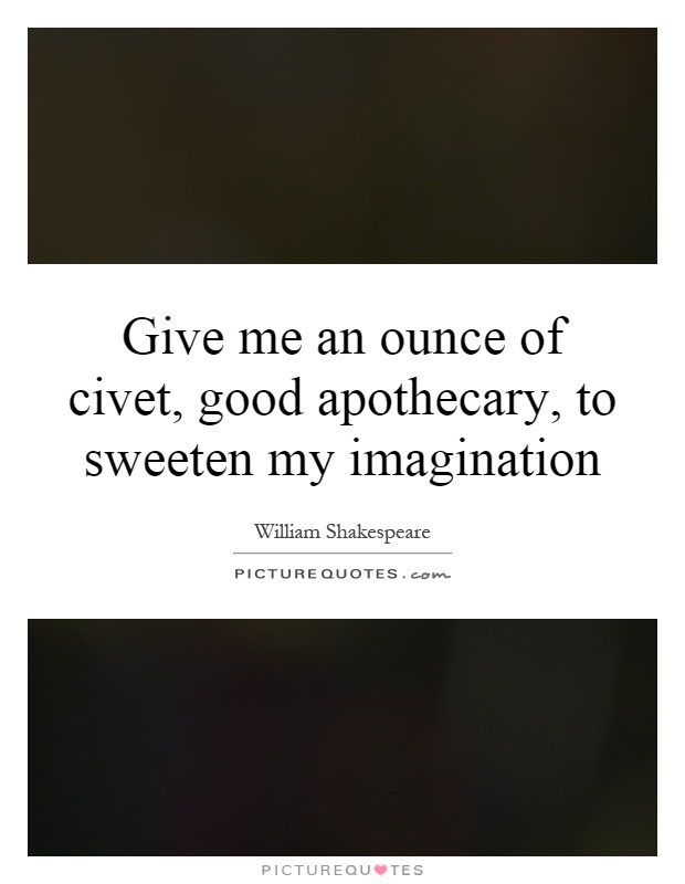Give me an ounce of civet, good apothecary, to sweeten my imagination Picture Quote #1
