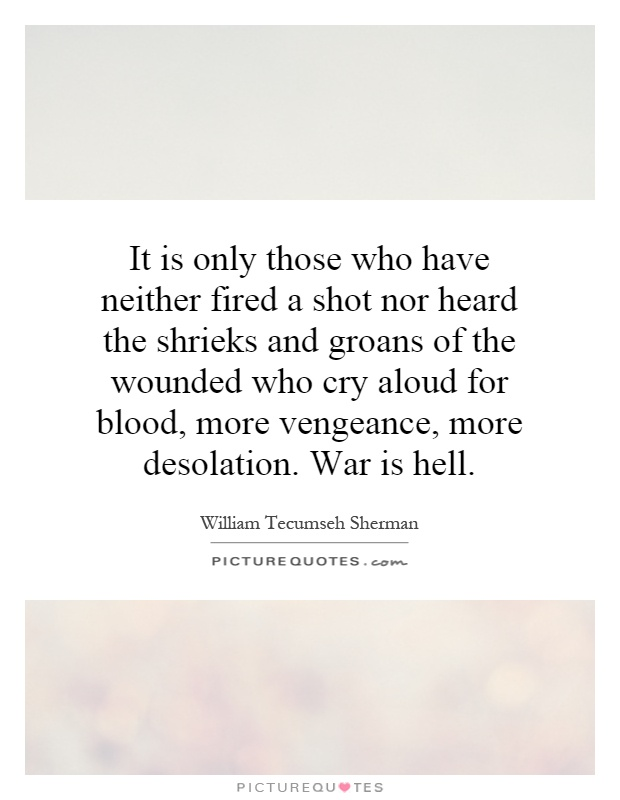 It is only those who have neither fired a shot nor heard the shrieks and groans of the wounded who cry aloud for blood, more vengeance, more desolation. War is hell Picture Quote #1