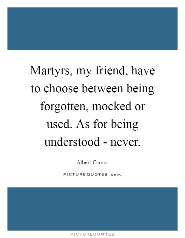 Martyrs, my friend, have to choose between being forgotten, mocked or used. As for being understood - never Picture Quote #1