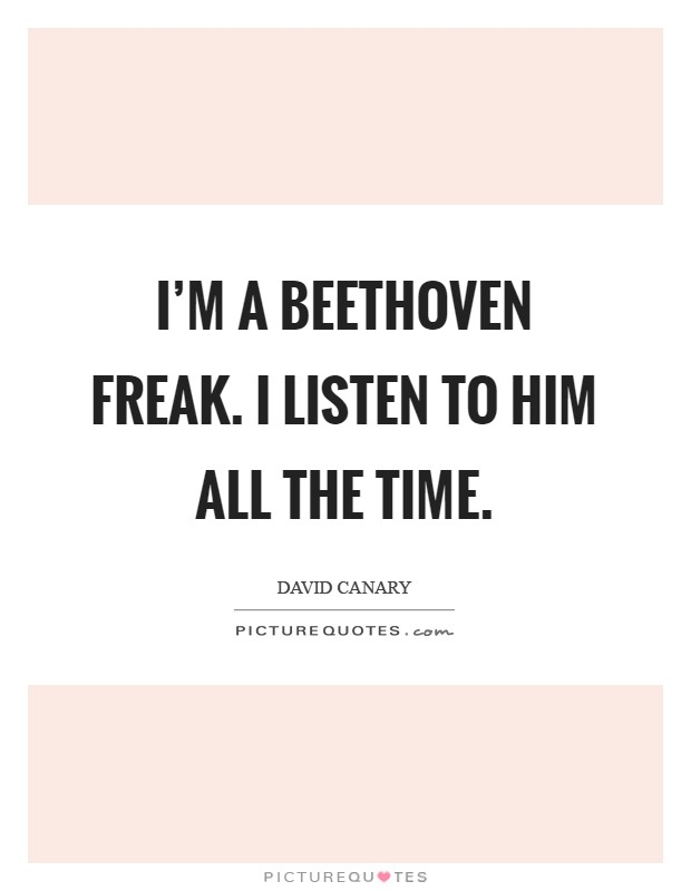 I'm a Beethoven freak. I listen to him all the time Picture Quote #1