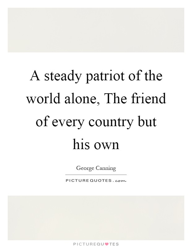 A steady patriot of the world alone, The friend of every country but his own Picture Quote #1