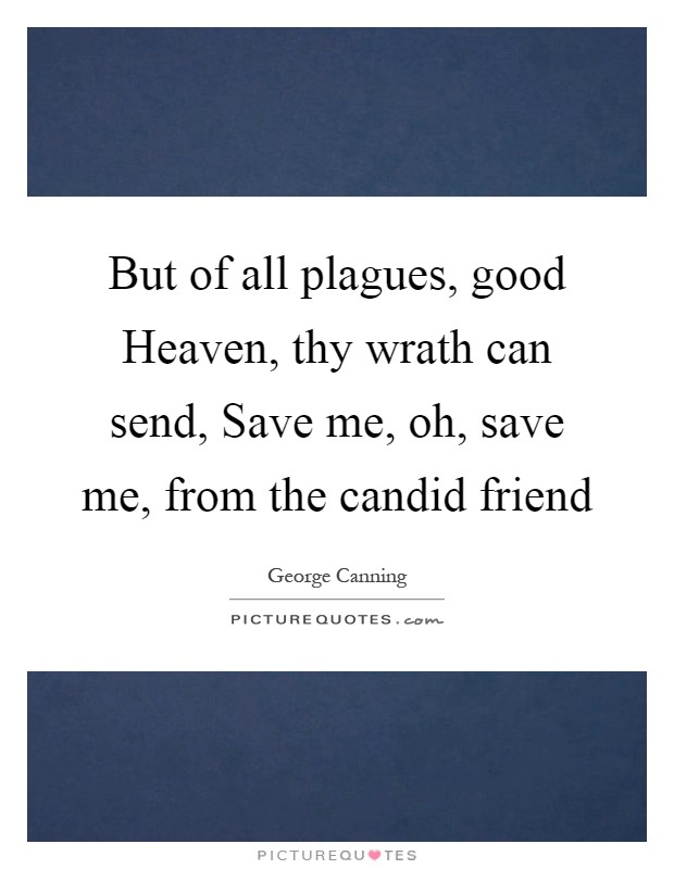 But of all plagues, good Heaven, thy wrath can send, Save me, oh, save me, from the candid friend Picture Quote #1
