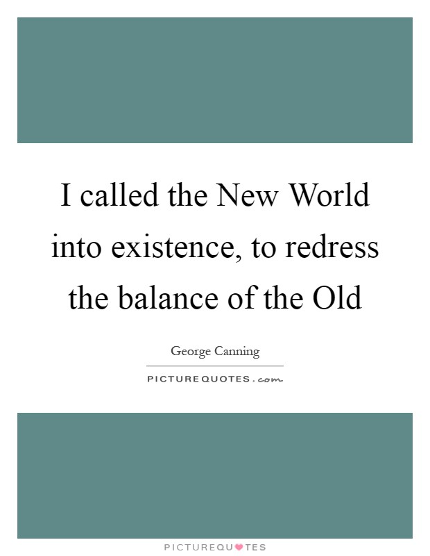 I called the New World into existence, to redress the balance of the Old Picture Quote #1
