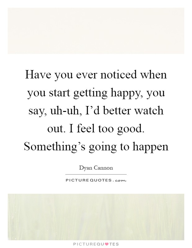 Have you ever noticed when you start getting happy, you say, uh-uh, I'd better watch out. I feel too good. Something's going to happen Picture Quote #1