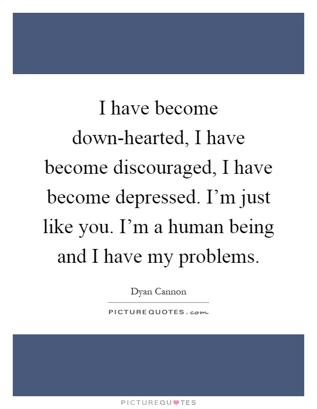 I have become down-hearted, I have become discouraged, I have become depressed. I'm just like you. I'm a human being and I have my problems Picture Quote #1
