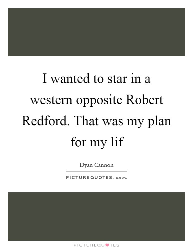 I wanted to star in a western opposite Robert Redford. That was my plan for my lif Picture Quote #1