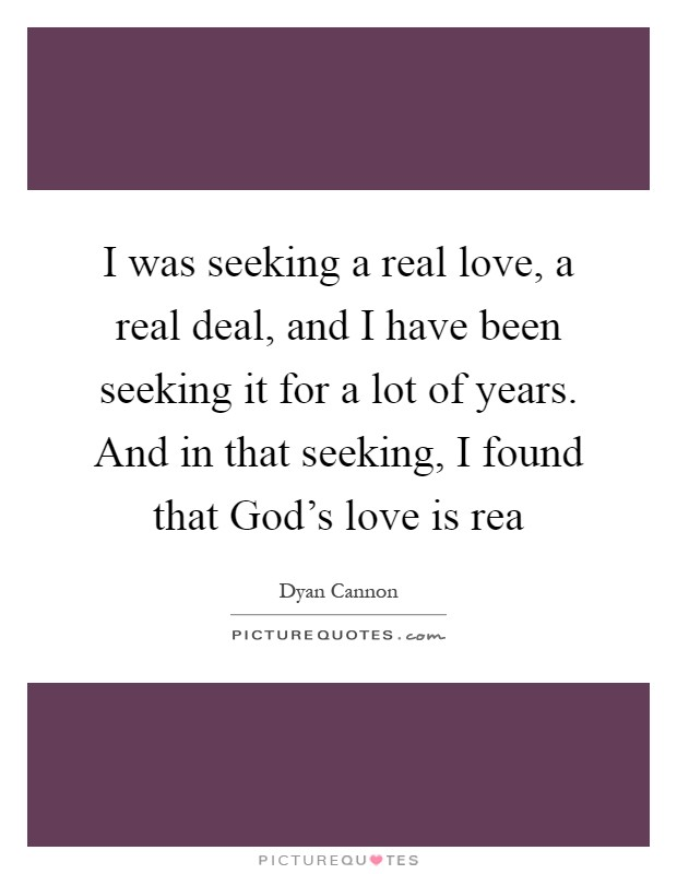 I was seeking a real love, a real deal, and I have been seeking it for a lot of years. And in that seeking, I found that God's love is rea Picture Quote #1