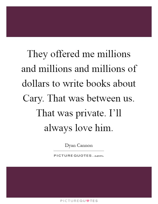 They offered me millions and millions and millions of dollars to write books about Cary. That was between us. That was private. I'll always love him Picture Quote #1