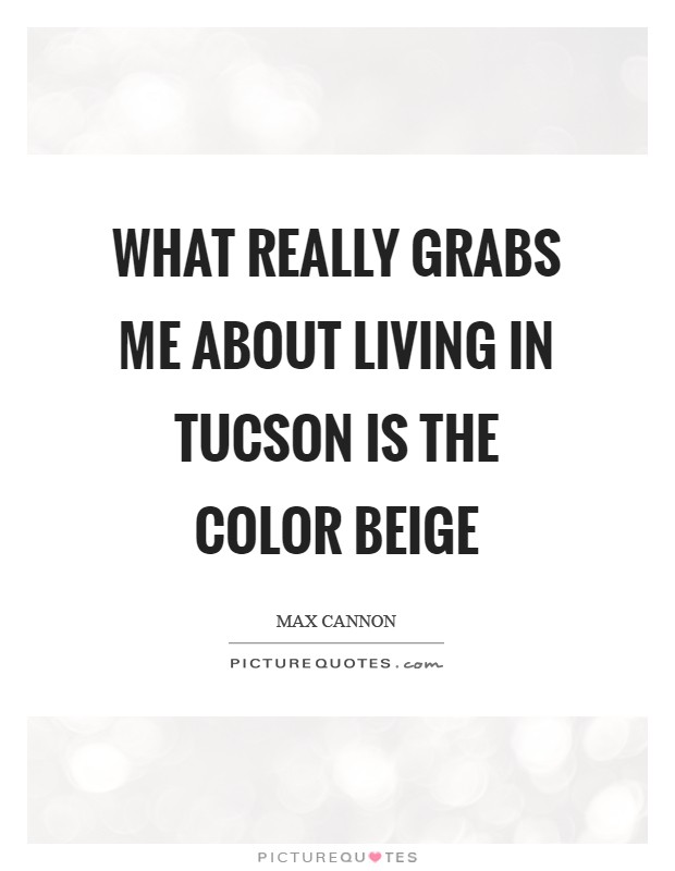What really grabs me about living in Tucson is the color beige Picture Quote #1