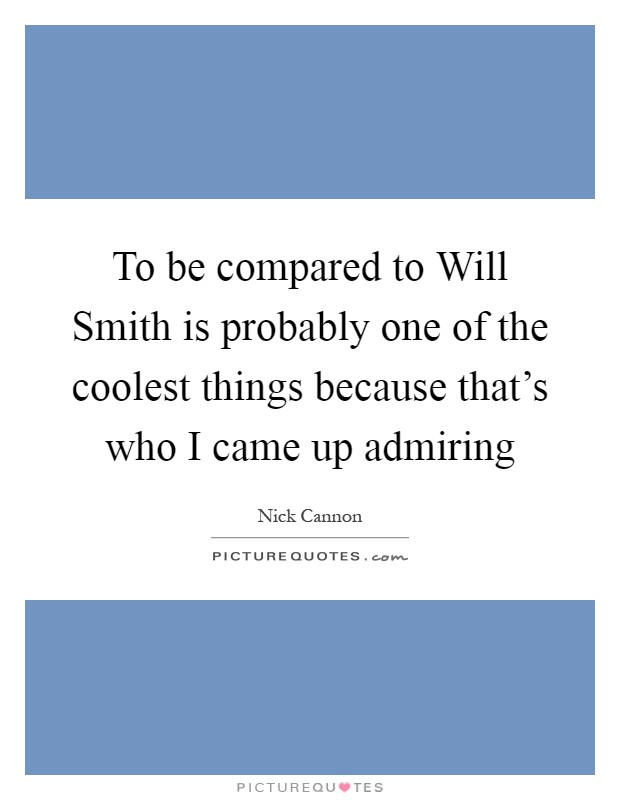 To be compared to Will Smith is probably one of the coolest things because that's who I came up admiring Picture Quote #1
