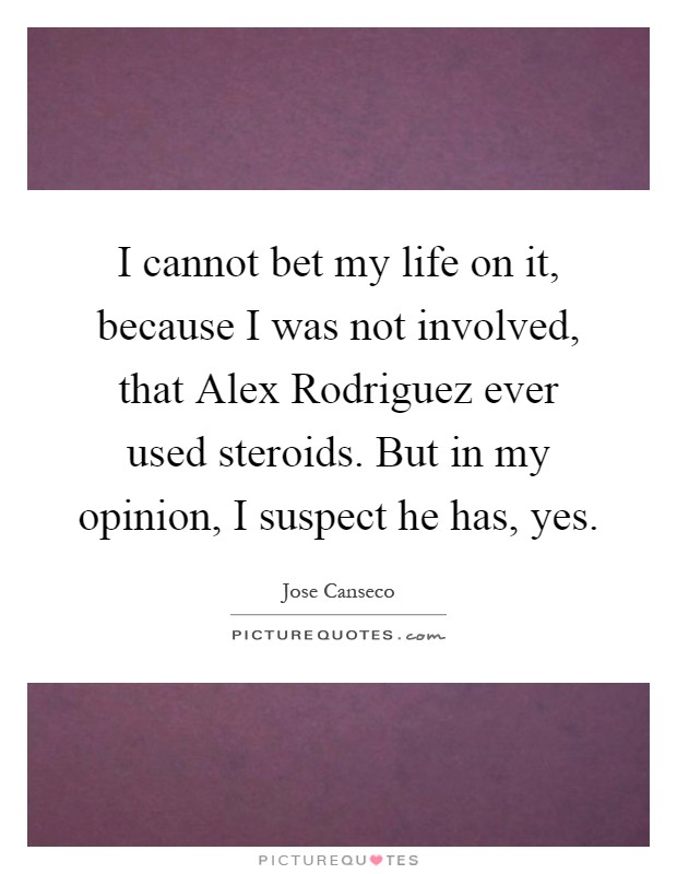 I cannot bet my life on it, because I was not involved, that Alex Rodriguez ever used steroids. But in my opinion, I suspect he has, yes Picture Quote #1