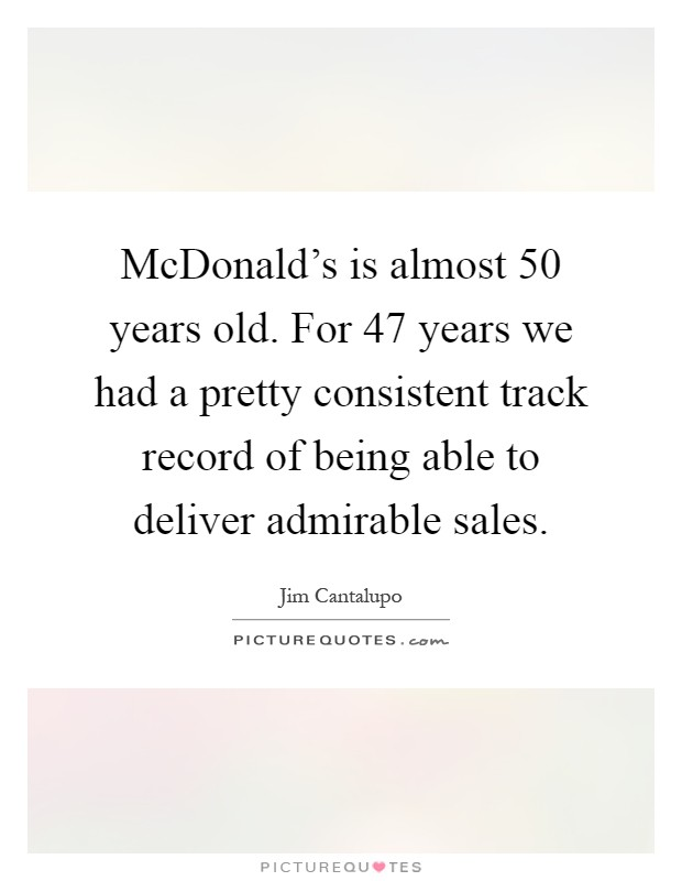 McDonald's is almost 50 years old. For 47 years we had a pretty consistent track record of being able to deliver admirable sales Picture Quote #1