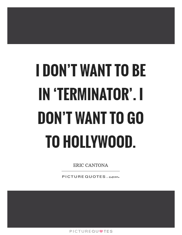 I don't want to be in 'Terminator'. I don't want to go to Hollywood Picture Quote #1