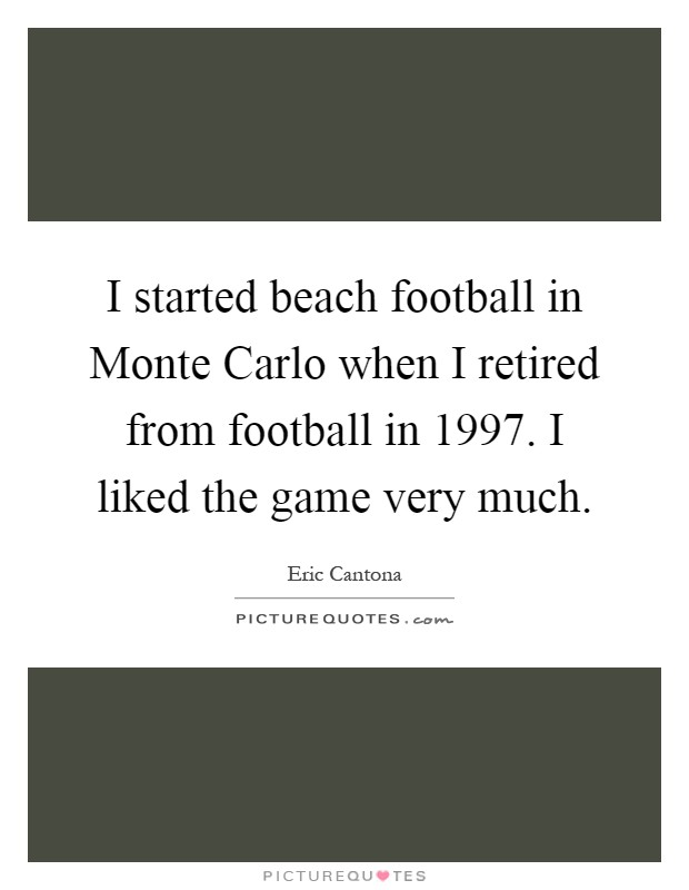 I started beach football in Monte Carlo when I retired from football in 1997. I liked the game very much Picture Quote #1
