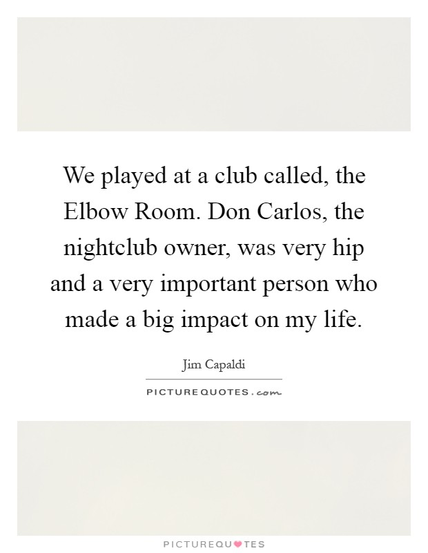 We played at a club called, the Elbow Room. Don Carlos, the nightclub owner, was very hip and a very important person who made a big impact on my life Picture Quote #1