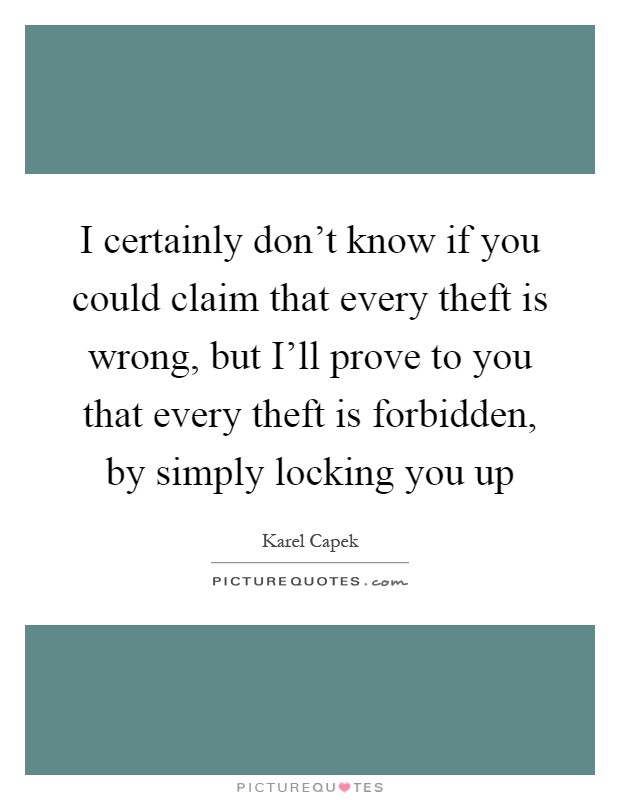 I certainly don't know if you could claim that every theft is wrong, but I'll prove to you that every theft is forbidden, by simply locking you up Picture Quote #1
