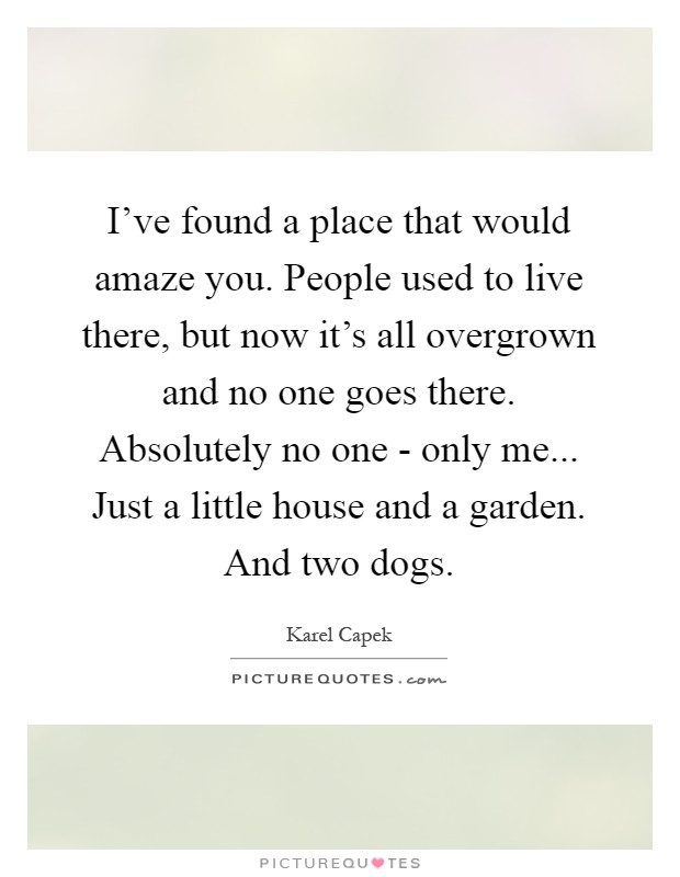 I've found a place that would amaze you. People used to live there, but now it's all overgrown and no one goes there. Absolutely no one - only me... Just a little house and a garden. And two dogs Picture Quote #1
