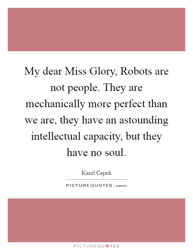 My dear Miss Glory, Robots are not people. They are mechanically more perfect than we are, they have an astounding intellectual capacity, but they have no soul Picture Quote #1