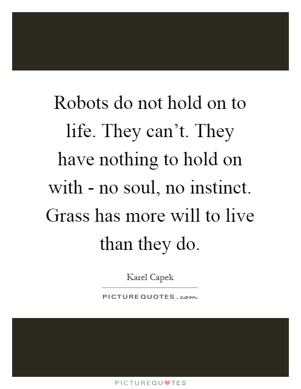 Robots do not hold on to life. They can't. They have nothing to hold on with - no soul, no instinct. Grass has more will to live than they do Picture Quote #1