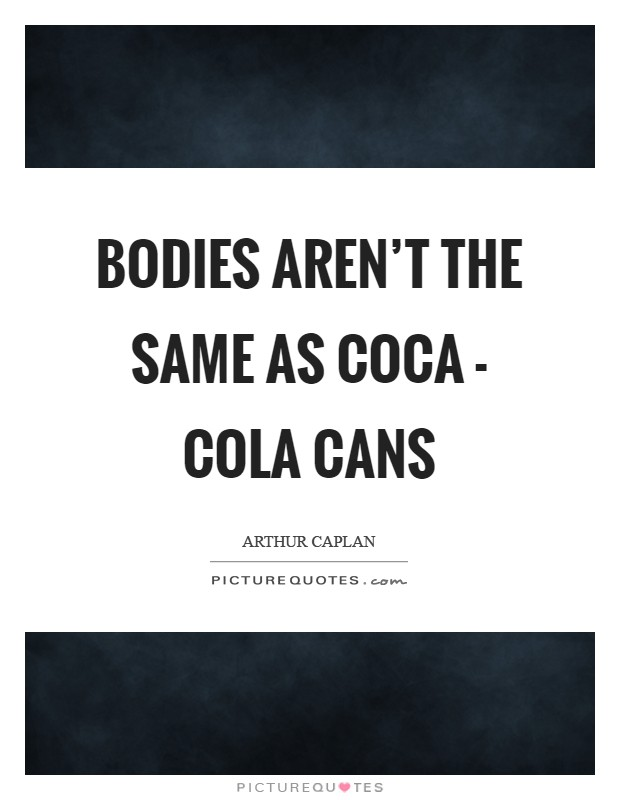 Bodies aren't the same as Coca - Cola cans Picture Quote #1