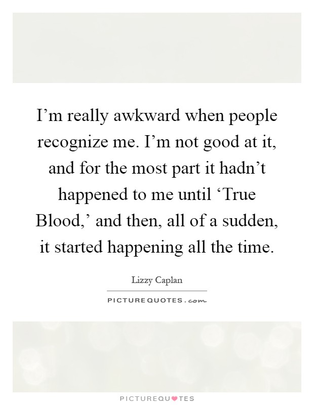 I'm really awkward when people recognize me. I'm not good at it, and for the most part it hadn't happened to me until 'True Blood,' and then, all of a sudden, it started happening all the time Picture Quote #1