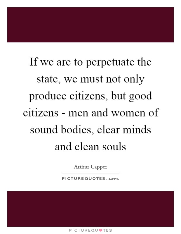 If we are to perpetuate the state, we must not only produce citizens, but good citizens - men and women of sound bodies, clear minds and clean souls Picture Quote #1