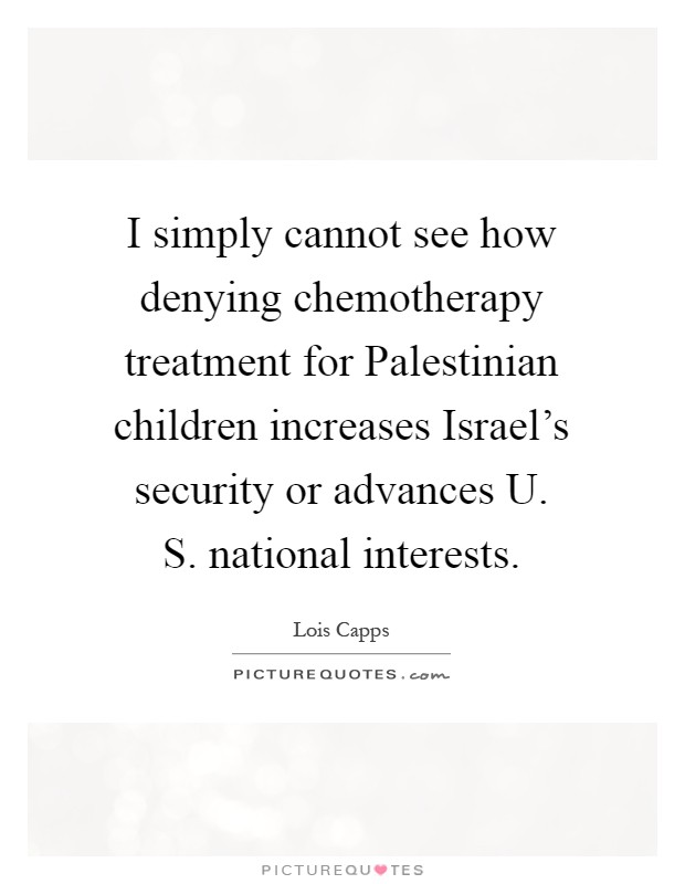 I simply cannot see how denying chemotherapy treatment for Palestinian children increases Israel's security or advances U. S. national interests Picture Quote #1