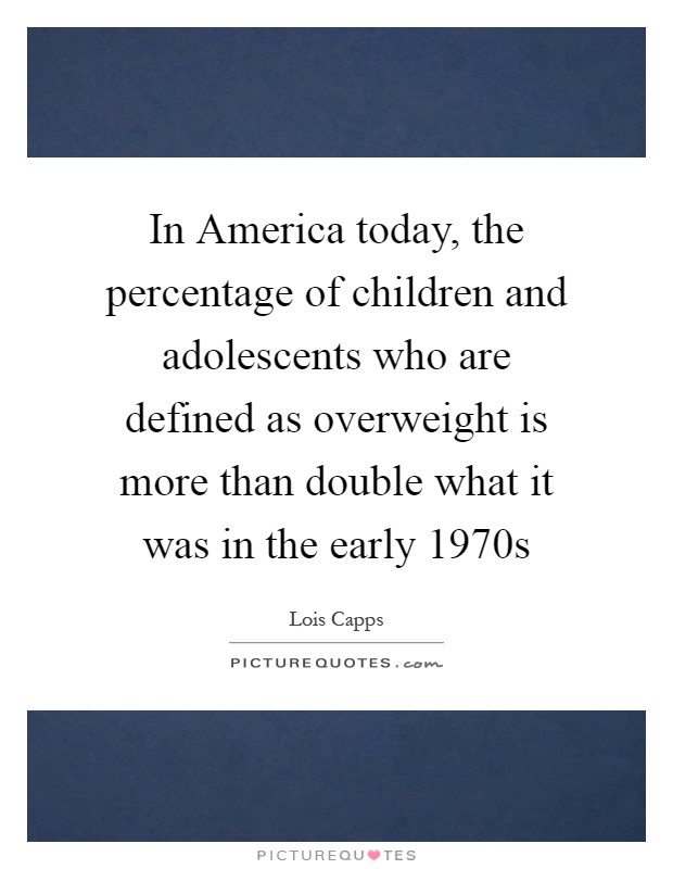 In America today, the percentage of children and adolescents who are defined as overweight is more than double what it was in the early 1970s Picture Quote #1