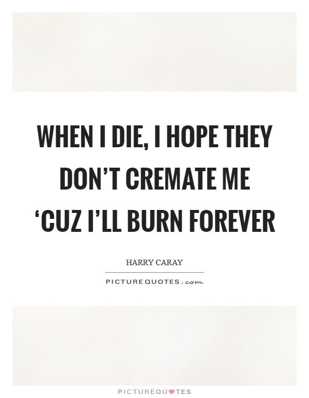 When I die, I hope they don't cremate me 'cuz I'll burn forever Picture Quote #1