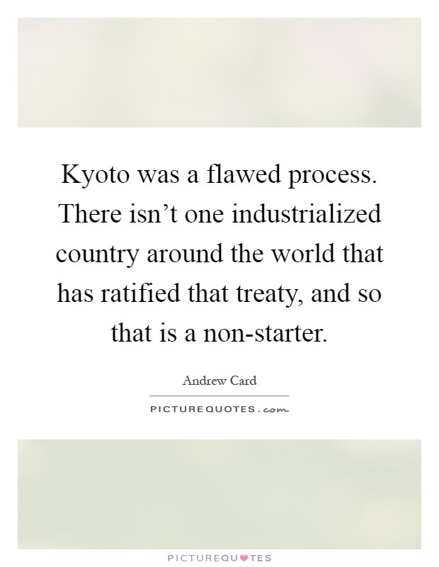 Kyoto was a flawed process. There isn't one industrialized country around the world that has ratified that treaty, and so that is a non-starter Picture Quote #1