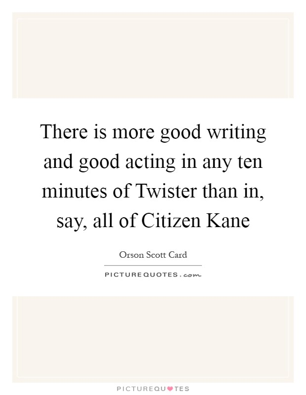 There is more good writing and good acting in any ten minutes of Twister than in, say, all of Citizen Kane Picture Quote #1