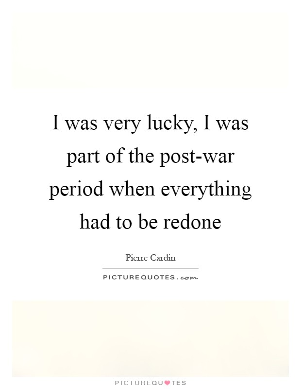 I was very lucky, I was part of the post-war period when everything had to be redone Picture Quote #1