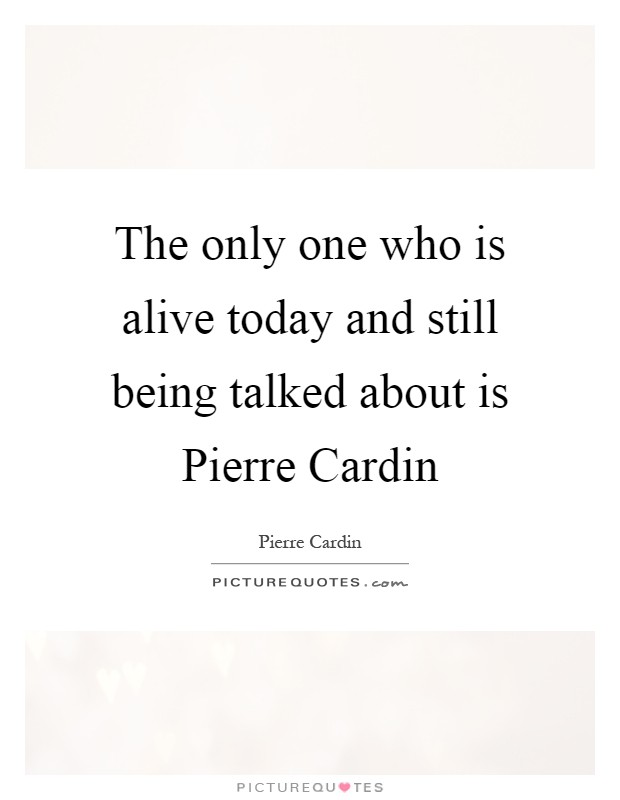 The only one who is alive today and still being talked about is Pierre Cardin Picture Quote #1