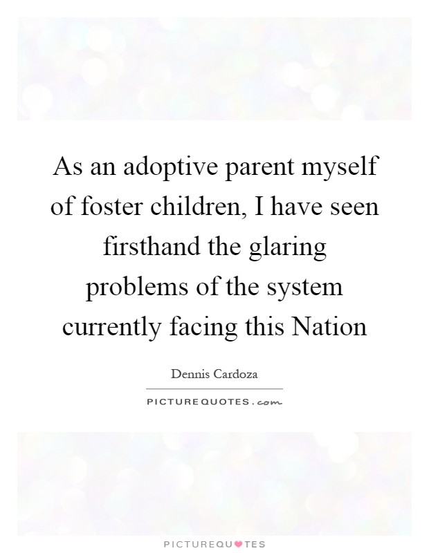 As an adoptive parent myself of foster children, I have seen firsthand the glaring problems of the system currently facing this Nation Picture Quote #1