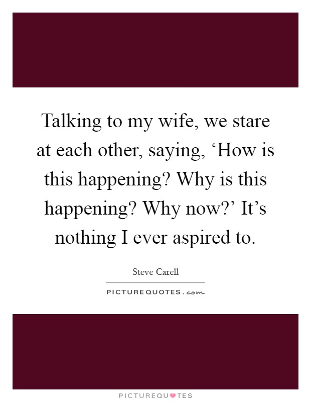 Talking to my wife, we stare at each other, saying, 'How is this happening? Why is this happening? Why now?' It's nothing I ever aspired to Picture Quote #1