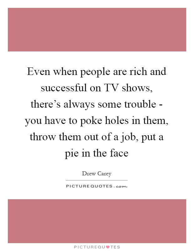 Even when people are rich and successful on TV shows, there's always some trouble - you have to poke holes in them, throw them out of a job, put a pie in the face Picture Quote #1