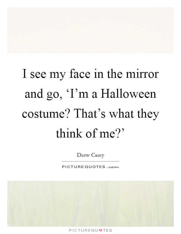 I see my face in the mirror and go, 'I'm a Halloween costume? That's what they think of me?' Picture Quote #1