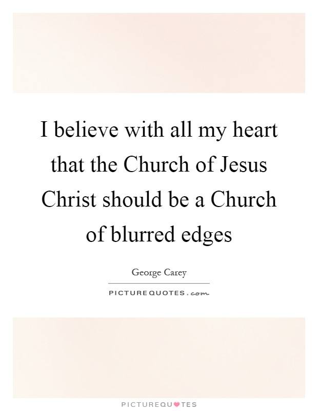 I believe with all my heart that the Church of Jesus Christ should be a Church of blurred edges Picture Quote #1