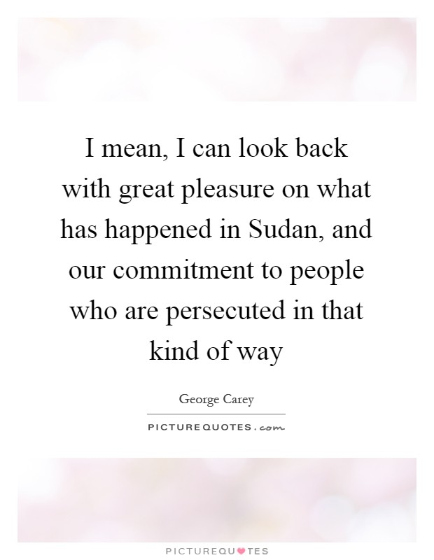 I mean, I can look back with great pleasure on what has happened in Sudan, and our commitment to people who are persecuted in that kind of way Picture Quote #1