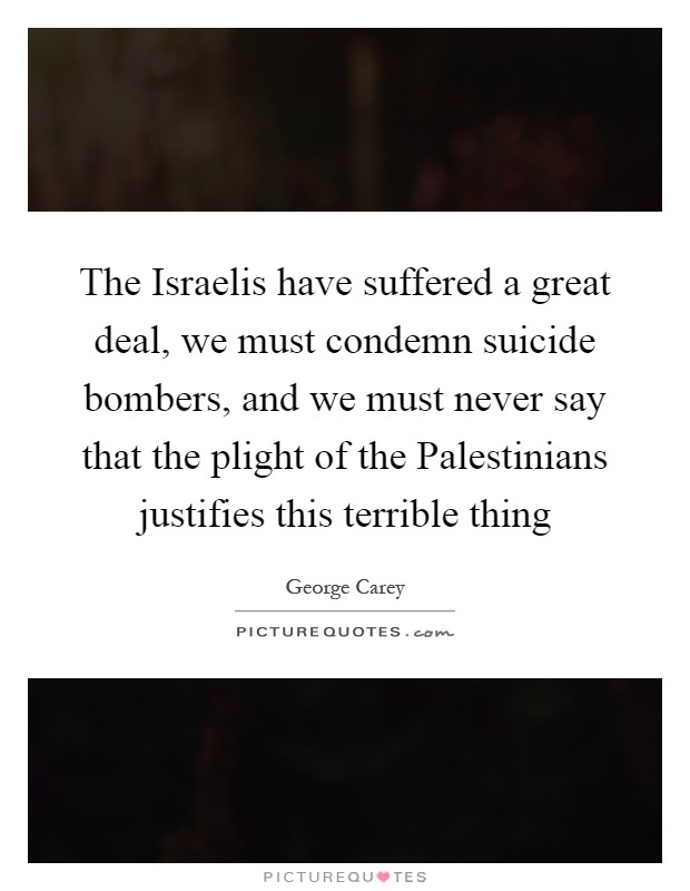 The Israelis have suffered a great deal, we must condemn suicide bombers, and we must never say that the plight of the Palestinians justifies this terrible thing Picture Quote #1