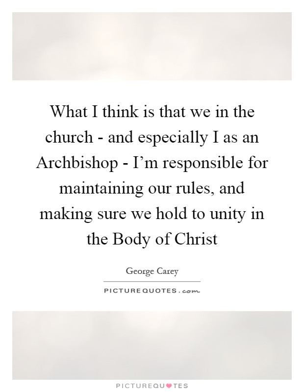 What I think is that we in the church - and especially I as an Archbishop - I'm responsible for maintaining our rules, and making sure we hold to unity in the Body of Christ Picture Quote #1