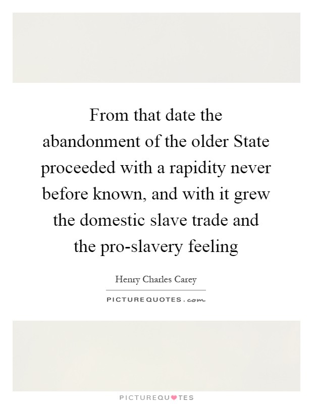 From that date the abandonment of the older State proceeded with a rapidity never before known, and with it grew the domestic slave trade and the pro-slavery feeling Picture Quote #1