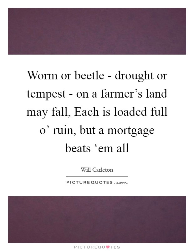 Worm or beetle - drought or tempest - on a farmer's land may fall, Each is loaded full o' ruin, but a mortgage beats 'em all Picture Quote #1