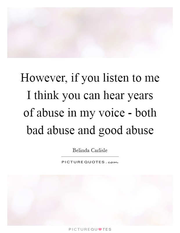 However, if you listen to me I think you can hear years of abuse in my voice - both bad abuse and good abuse Picture Quote #1
