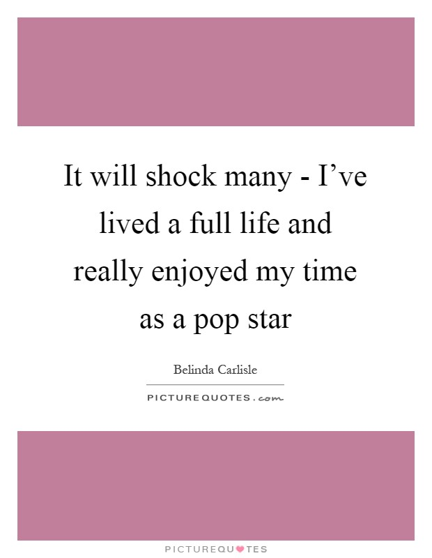 It will shock many - I've lived a full life and really enjoyed my time as a pop star Picture Quote #1